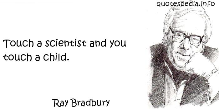 Ray Bradbury - Touch a scientist and you touch a child.