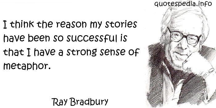 Ray Bradbury - I think the reason my stories have been so successful is that I have a strong sense of metaphor.