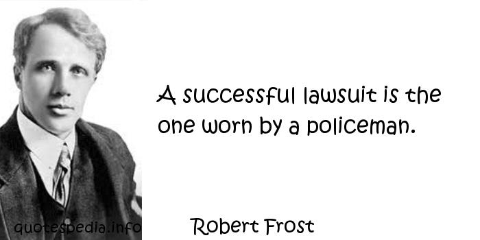 Robert Frost - A successful lawsuit is the one worn by a policeman.