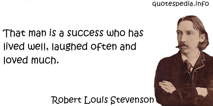 Robert Louis Stevenson - That man is a success who has lived well, laughed often and loved much.