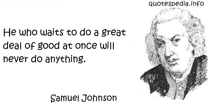 Samuel Johnson - He who waits to do a great deal of good at once will never do anything.