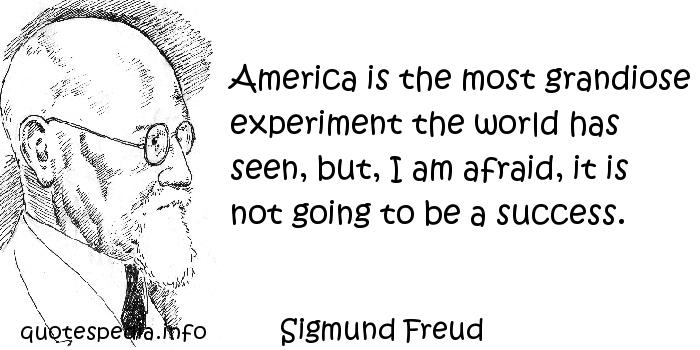 Sigmund Freud - America is the most grandiose experiment the world has seen, but, I am afraid, it is not going to be a success.
