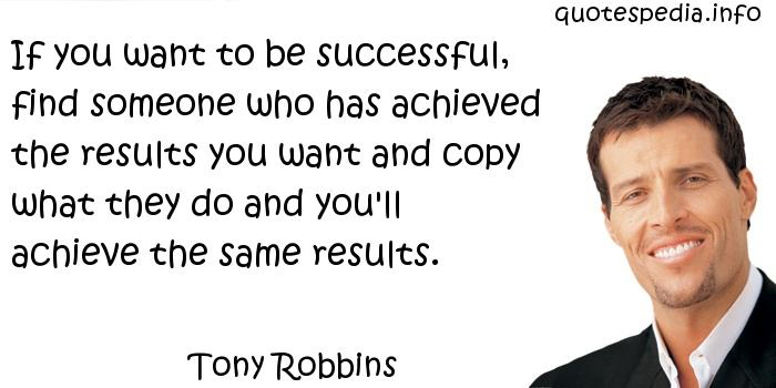 Tony Robbins - If you want to be successful, find someone who has achieved the results you want and copy what they do and you'll achieve the same results.