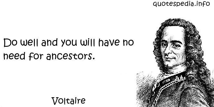 Voltaire - Do well and you will have no need for ancestors.
