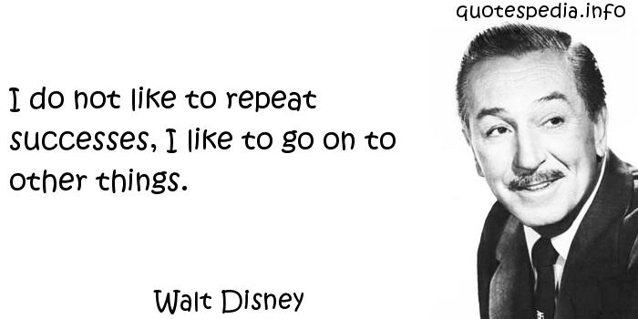 Walt Disney - I do not like to repeat successes, I like to go on to other things.
