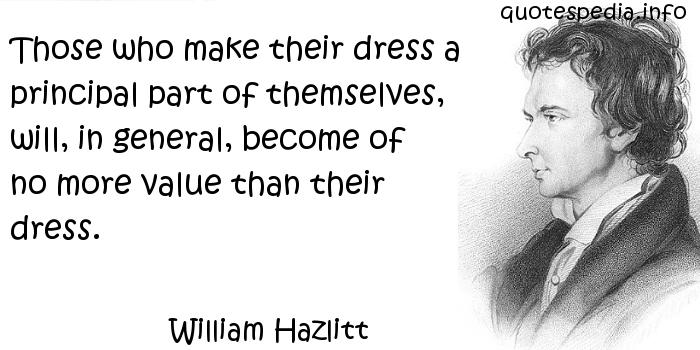 William Hazlitt - Those who make their dress a principal part of themselves, will, in general, become of no more value than their dress.