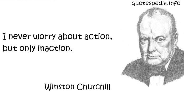 Winston Churchill - I never worry about action, but only inaction.