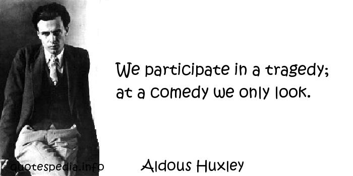 Aldous Huxley - We participate in a tragedy; at a comedy we only look.