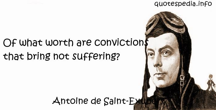 Antoine de Saint-Exupery - Of what worth are convictions that bring not suffering?