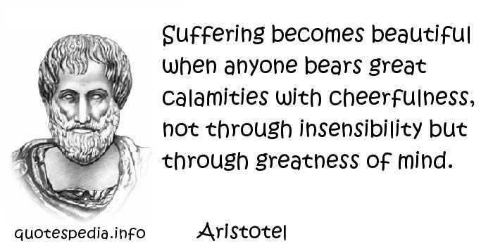 Aristotel - Suffering becomes beautiful when anyone bears great calamities with cheerfulness, not through insensibility but through greatness of mind.