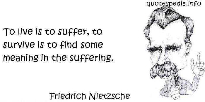 Friedrich Nietzsche - To live is to suffer, to survive is to find some meaning in the suffering.