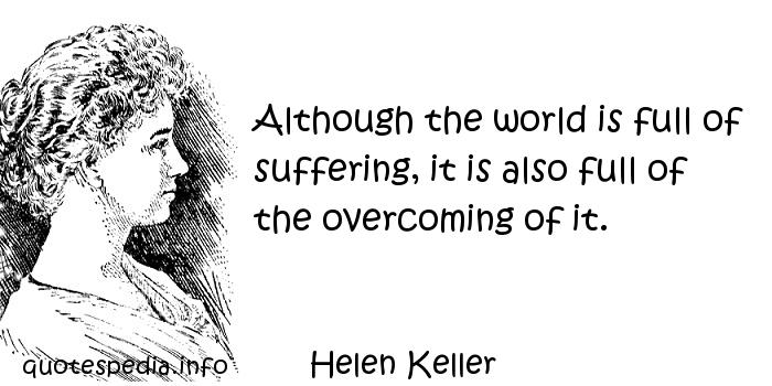 Helen Keller - Although the world is full of suffering, it is also full of the overcoming of it.