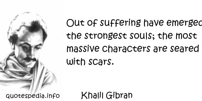 Khalil Gibran - Out of suffering have emerged the strongest souls; the most massive characters are seared with scars.