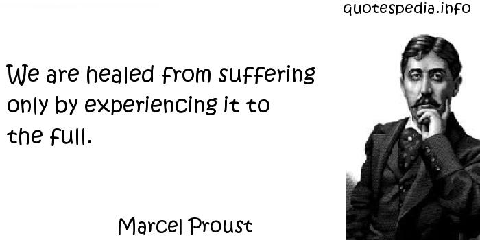 Marcel Proust - We are healed from suffering only by experiencing it to the full.