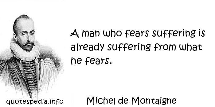 Michel de Montaigne - A man who fears suffering is already suffering from what he fears.