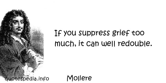 Moliere - If you suppress grief too much, it can well redouble.