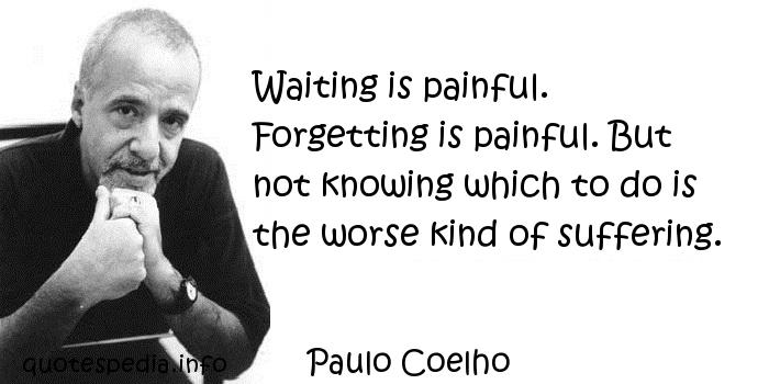 Paulo Coelho - Waiting is painful. Forgetting is painful. But not knowing which to do is the worse kind of suffering.