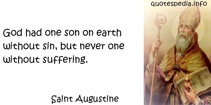 Saint Augustine - God had one son on earth without sin, but never one without suffering.