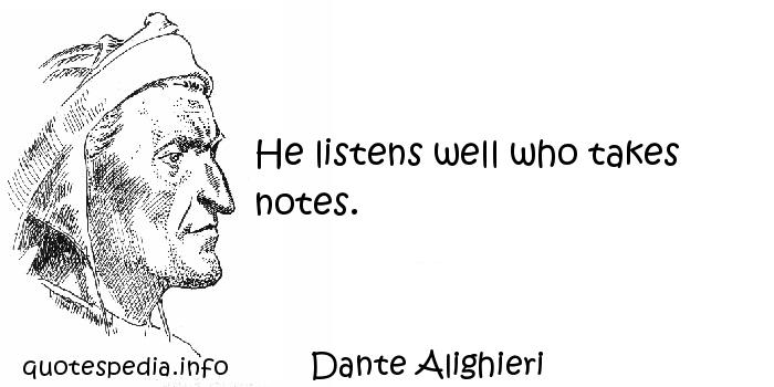 Dante Alighieri - He listens well who takes notes.