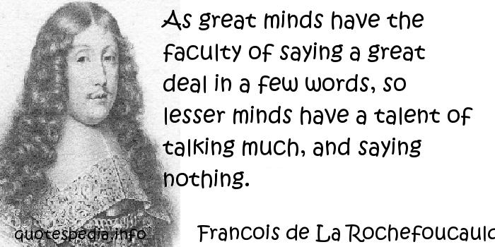 Francois de La Rochefoucauld - As great minds have the faculty of saying a great deal in a few words, so lesser minds have a talent of talking much, and saying nothing.