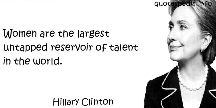 Hillary Clinton - Women are the largest untapped reservoir of talent in the world.