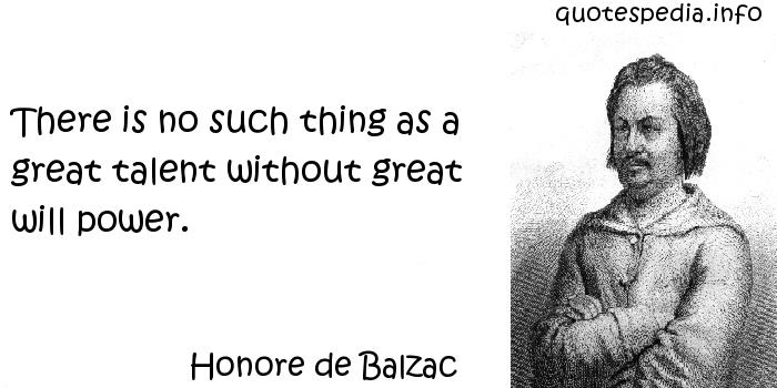 Honore de Balzac - There is no such thing as a great talent without great will power.