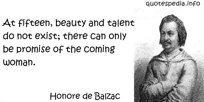 Honore de Balzac - At fifteen, beauty and talent do not exist; there can only be promise of the coming woman.