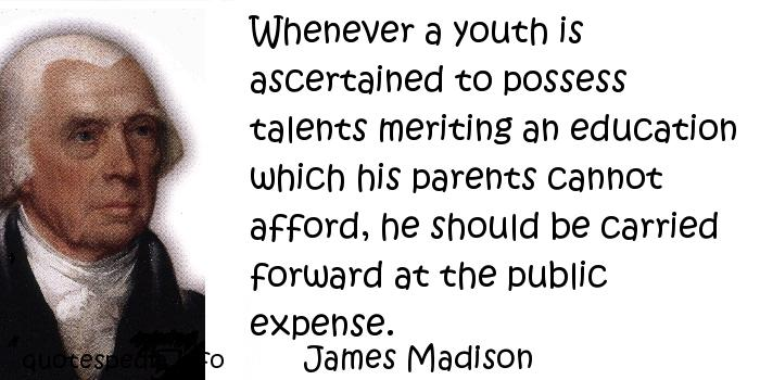 James Madison - Whenever a youth is ascertained to possess talents meriting an education which his parents cannot afford, he should be carried forward at the public expense.