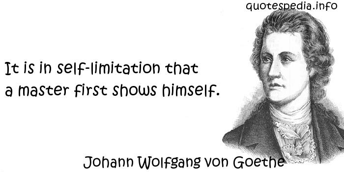 Johann Wolfgang von Goethe - It is in self-limitation that a master first shows himself.