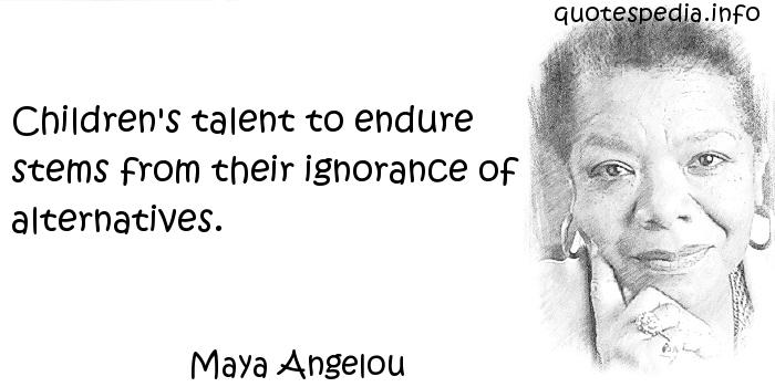 Maya Angelou - Children's talent to endure stems from their ignorance of alternatives.
