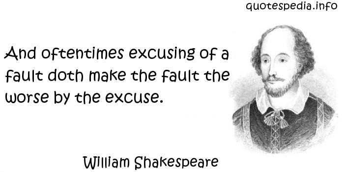 William Shakespeare - And oftentimes excusing of a fault doth make the fault the worse by the excuse.