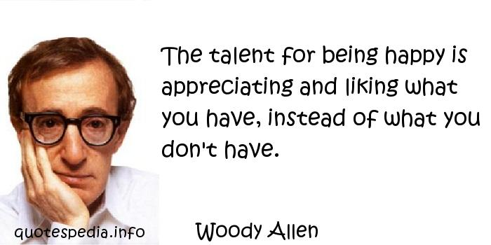 Woody Allen - The talent for being happy is appreciating and liking what you have, instead of what you don't have.