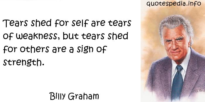 Billy Graham - Tears shed for self are tears of weakness, but tears shed for others are a sign of strength.