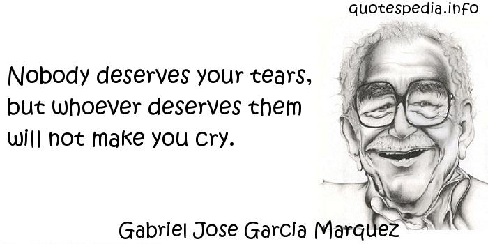 Gabriel Jose Garcia Marquez - Nobody deserves your tears, but whoever deserves them will not make you cry.
