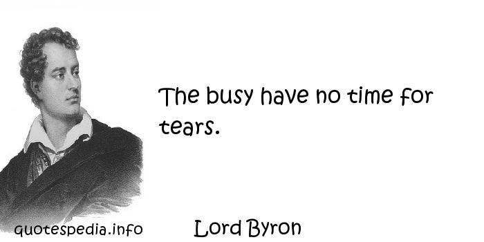 Lord Byron - The busy have no time for tears.
