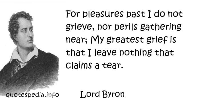 Lord Byron - For pleasures past I do not grieve, nor perils gathering near; My greatest grief is that I leave nothing that claims a tear.