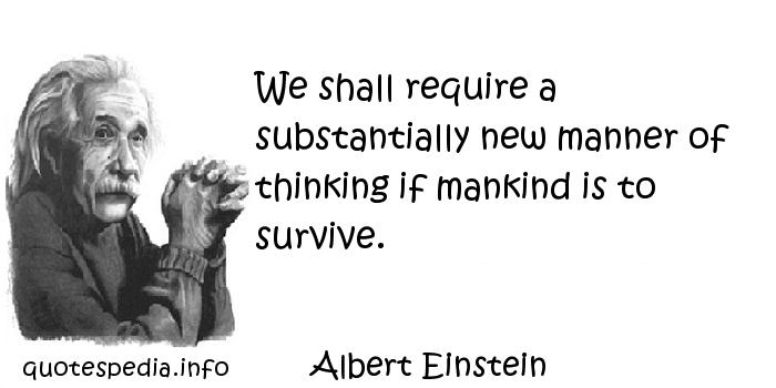 Albert Einstein - We shall require a substantially new manner of thinking if mankind is to survive.