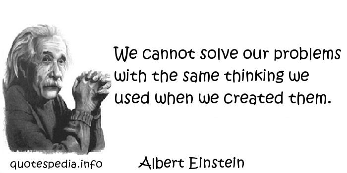 Albert Einstein - We cannot solve our problems with the same thinking we used when we created them.