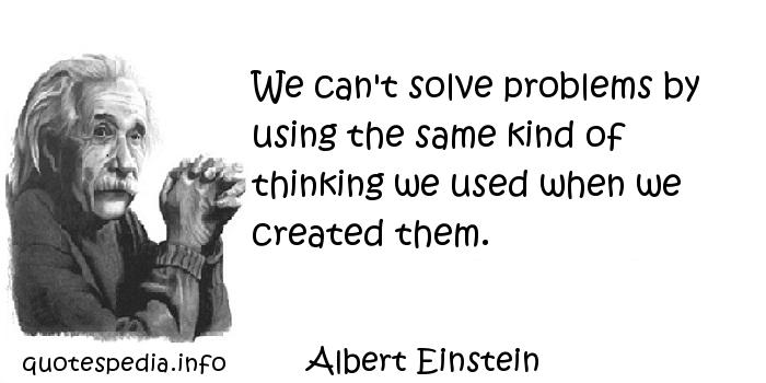 Albert Einstein - We can't solve problems by using the same kind of thinking we used when we created them.