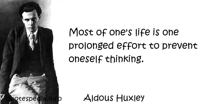 Aldous Huxley - Most of one's life is one prolonged effort to prevent oneself thinking.
