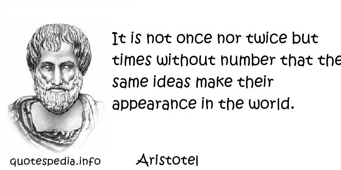 Aristotel - It is not once nor twice but times without number that the same ideas make their appearance in the world.