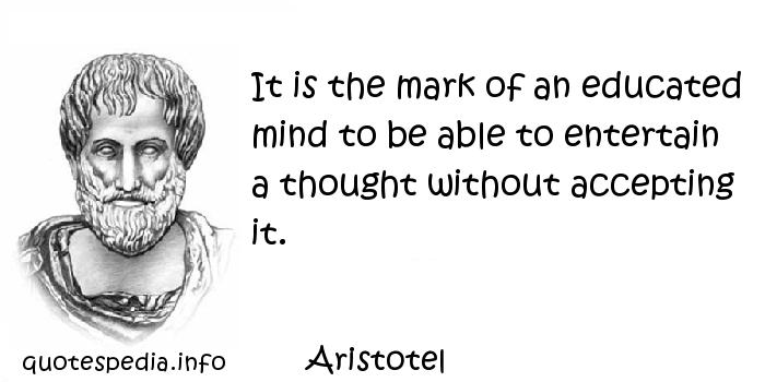 Aristotel - It is the mark of an educated mind to be able to entertain a thought without accepting it.