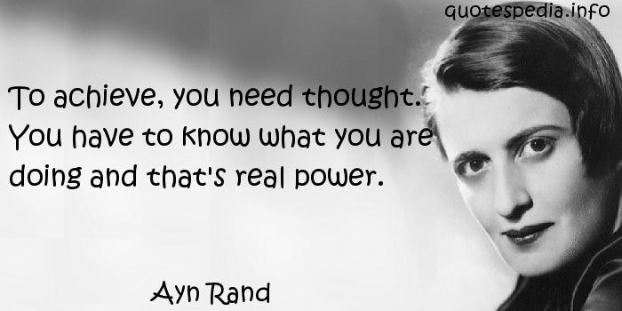 Ayn Rand - To achieve, you need thought. You have to know what you are doing and that's real power.