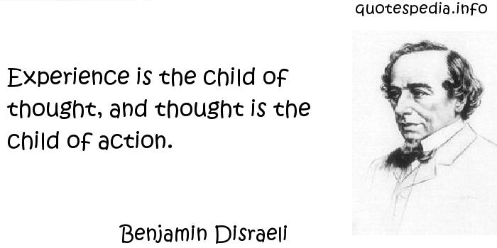 Benjamin Disraeli - Experience is the child of thought, and thought is the child of action.