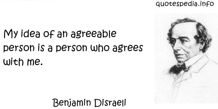 Benjamin Disraeli - My idea of an agreeable person is a person who agrees with me.
