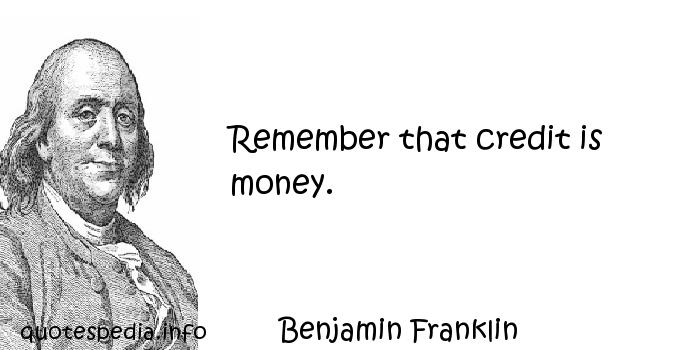 Benjamin Franklin - Remember that credit is money.