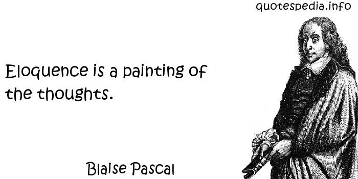 Blaise Pascal - Eloquence is a painting of the thoughts.