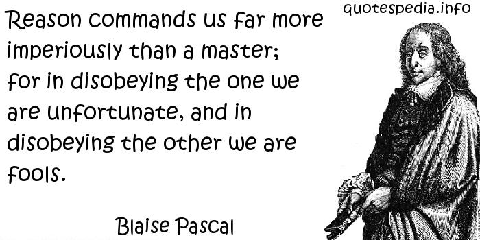 Blaise Pascal - Reason commands us far more imperiously than a master; for in disobeying the one we are unfortunate, and in disobeying the other we are fools.