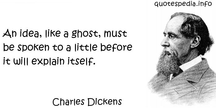 Charles Dickens - An idea, like a ghost, must be spoken to a little before it will explain itself.