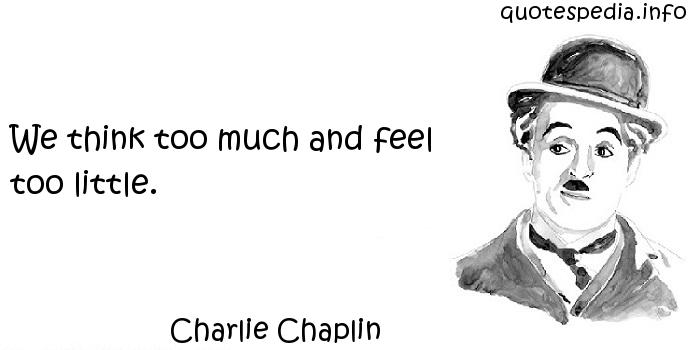 Charlie Chaplin - We think too much and feel too little.